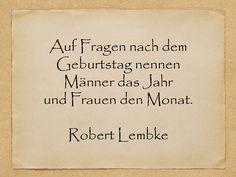 Auf Fragen nach dem Geburtstag nennen Männer das Jahr und Frauen den Monat.  Robert Lembke  http://zumgeburtstag.org/geburtstagssprueche/auf-fragen/