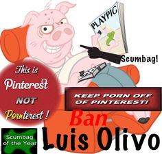 Help get this Scumbag Luis Olivo BANNED from Pinterest. Your voice matters! Be a part of something that improves the Pinterest Community. Make Pinterest safe again.