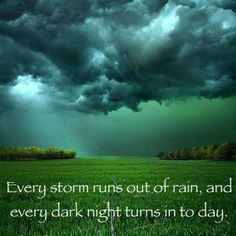Every Storm runs out of rain; And every dark night turns into Day.  Don't give up. Overwhelmed? Its okay. Scared? Anxious? feel like no one can hear you? Its okay. Sometimes being human, we can't help it. But you are not alone ... and you are loved. Feel a melt down coming? It Happens. To the Strongest of us. But you know what? It will get better. It WILL. Just stay Strong. And Never stop Believing