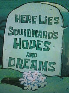 R.I.P Squidward's hopes and dreams