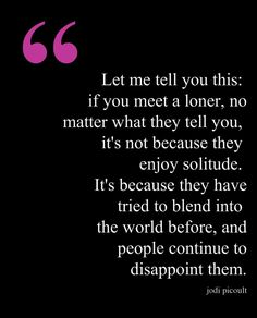 "Not necessarily true.  ""Let me tell you this: if you meet a loner, no matter what they tell you, it's not because they enjoy solitude. It's because they have tried to blend into the world before, and people continue to disappoint them."" -Jodi Picoult"