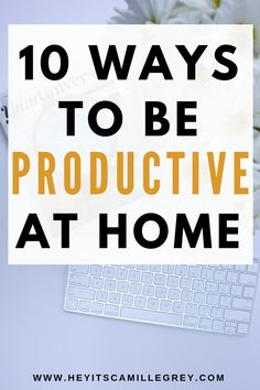 10 Ways to be Productive at Home | Hey Its Camille Grey #productive #athome #workfromhome #productivity