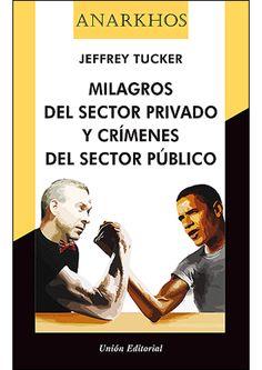 Milagros del sector privado y crímenes del sector público / Jeffrey Tucker.   Unión Editorial, 2014.
