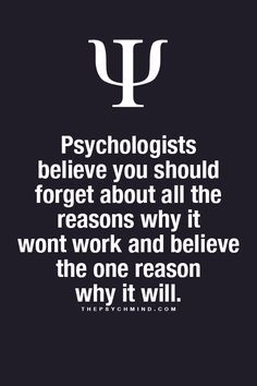 Psychologists believe you should forget about all the reasons why it won't work and believe the one reason why it will