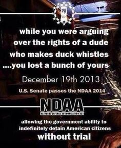 While you were arguing over the rights of a dude who makes duck whistles....you lost a bunch of yours. December 19th, 2013 U.S. Senate passes the NDAA 2014, allowing the government ability to indefinitely detain American citizens WITHOUT TRIAL. Remember, EVERY TIME a story is huge in the MSM, IT IS A DISTRACTION from something huge. Same thing happened when the heated gay marriage debate was happening in June 2013. That's when the House passed NDAA. WAKE UP. WE OFFICIALLY LIVE IN A NAZI STATE.