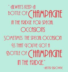 """""""Always keep a bottle of champagne in the fridge for special occasions. Sometimes the special occasion is that you've got a bottle of champagne in the fridge."""" -Hester Brown"""