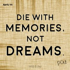 Die with memories, not dreams.  #Paz #Gratitude #Blessings #Happy #MovingForward #awakening #changes #soul #consciousness #mantra #quotes #motivation #beBetter #changes #goals