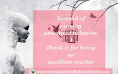 Instead of cursing unwanted behavior, I thank it for being an excellent teacher.  Awakening, Enlightenment, Consciousness, Healing, Love
