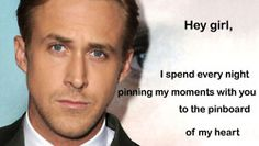 Hey girl, I spend every night pinning my moments with you to the pinboard of my heart. - Ryan Gosling