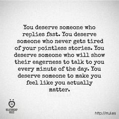 We all deserve someone who makes you feel like you actually matter...