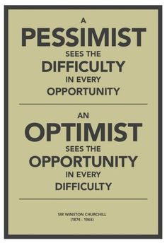 A pessimist sees the difficulty in every opportunity; an optimist sees the opportunity in every difficulty. - Sir Winston Churchill (1874-1965)