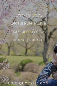 Enjoy life today, because yesterday is gone, and tomorrow is never promised.