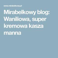 Mirabelkowy blog: Waniliowa, super kremowa kasza manna