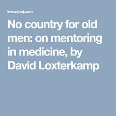 No country for old men: on mentoring in medicine, by David Loxterkamp