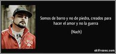 Somos de barro y no de piedra, creados para hacer el amor y no la guerra (Nach)