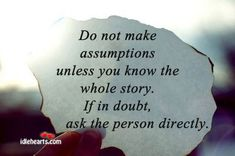 Do Not Make Assumptions Unless You Know The…