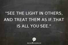 """See the light in others, and treat them as if that is all you see."" - Wayne Dyer"