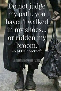Do not judge...if you haven't walked in my shoes...or ridden my broom.  A.M. Galforcraeft
