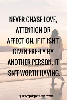 Never chase love, attention or affection. If it isn't given freely by another person, it isn't worth having. #quote #inspirationalquotes #inspirational