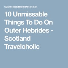 10 Unmissable Things To Do On Outer Hebrides - Scotland Traveloholic