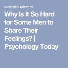 Why Is It So Hard for Some Men to Share Their Feelings?   Psychology Today
