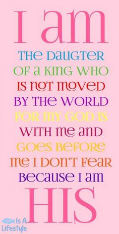 I am the daughter of a King who is not moved by the world. For my God is with me and goes before me. I don't fear because I am His.