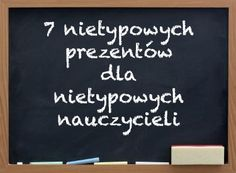 7 nietypowych prezentów dla nietypowych nauczycieli - http://www.prezentujeprezenty.pl/2014/10/nietypowy-prezentow-dla-nauczyciela.html
