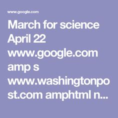 March for science April 22 www.google.com amp s www.washingtonpost.com amphtml news speaking-of-science wp 2017 02 24 science-societies-have-long-shunned-politics-but-now-theyre-ready-to-march