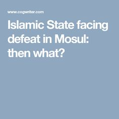 Islamic State facing defeat in Mosul: then what?