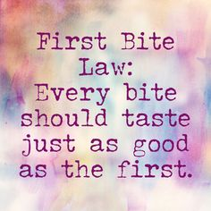 The Law of First Bites -   That first bite of a warm chocolate chip cookie that makes you go mmmmmmm. It's such a pleasurable experience. It's food and it's love and it's heaven. Food is meant to be enjoyed, but shouldn't we enjoy every bite as much as the first?