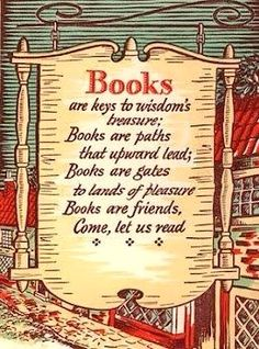 Books are keys to wisdom's treasure; Books are paths that upward lead; Books are gates to lands of pleasure; Books are friends, Come, let us read.