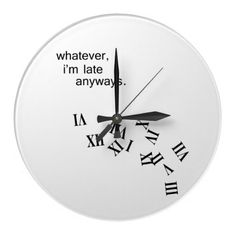 Whatever late anyways clock... humor