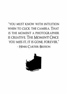 you must know with intuition when to click the camera. that is the moment a photographer is creative. the moment! once you miss it, it is gone, forever. -- Henri Cartier-Bresson