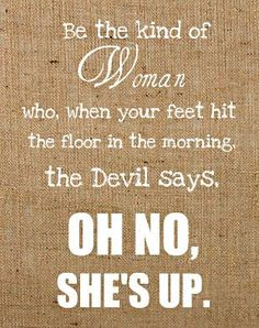 Be the kind of woman who, when your feet hit the floor in the morning, the devil says, OH NO, SHE'S UP.