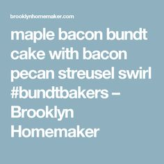 maple bacon bundt cake with bacon pecan streusel swirl #bundtbakers – Brooklyn Homemaker