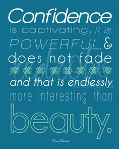 Confidence is captivating, it is powerful, and does not fade and that is endlessly more interesting than beauty.