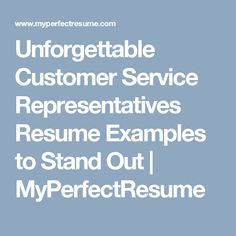 Unforgettable Customer Service Representatives Resume Examples to Stand Out | MyPerfectResume
