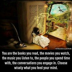 You are the books you read, the movies you watch, the music you listen to, the people you spend time with, the conversations you engage in. Choose wisely what you feed your mind.