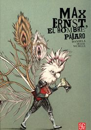 "Daniela Iride Murgia, ""Max Ernst el Hombre Pájaro"", Fondo de Cultura Economica, 9786071614160"