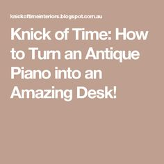 Knick of Time: How to Turn an Antique Piano into an Amazing Desk!