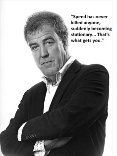 Speed has never killed anyone, suddenly becoming stationary ... That's what gets you. Jeremy Clarkson