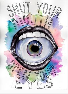 Shut your mouth, Open your eyes.