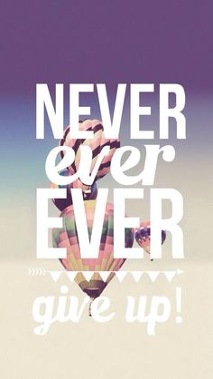 """""""Never ever ever give up"""""""
