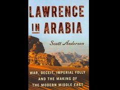 """Lawrence in Arabia,"" by Scott Anderson  If you want to hear the tales of larger-than-life individuals while learning why we're still fighting in the Middle East, read this!"