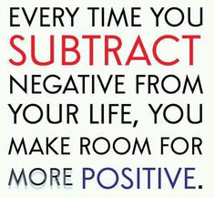 Every time you subtract negative from your life, you make room for more positive.