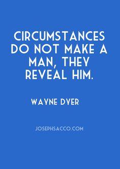 """""""Circumstances do not make a man, they reveal him."""" Wayne Dyer #inspirationalquotes http://josephsacco.com/quotes/"""