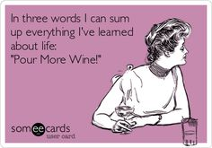 In three words I can sum up everything Ive learned about life: Pour More Wine!