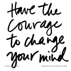 Have the courage to change your mind. Subscribe: DanielleLaPorte.com #Truthbomb #Words #Quotes