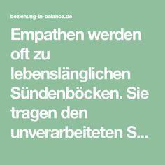 Empathen werden oft zu lebenslänglichen Sündenböcken. Sie tragen den unverarbeiteten Schmerz Anderer. Sie werden Opfer von Mobbing und Toxischen Beziehungen