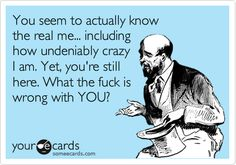 You seem to actually know the real me...including how undeniably crazy I am. Yet, you're still here. What the f**k is wrong with you? :)